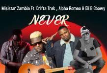 Misistar Zambia ft. Drifta Trek, Alpha Romeo & Eli B Gbowy - Never