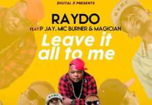 Raydo ft. P Jay, Mic Burner & Magician - Leave It All To Me